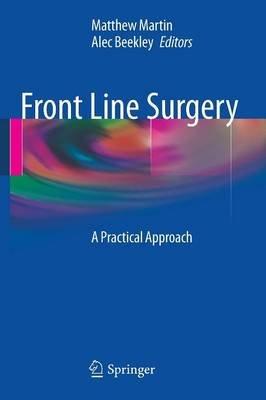 Front Line Surgery - A Practical Approach (Paperback, 2011 ed.): Matthew J. Martin, Alec C Beekley