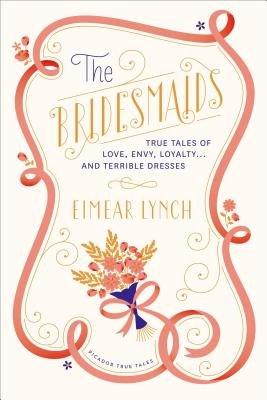 The Bridesmaids - True Tales of Love, Envy, Loyalty . . . and Terrible Dresses (Electronic book text): Eimear Lynch