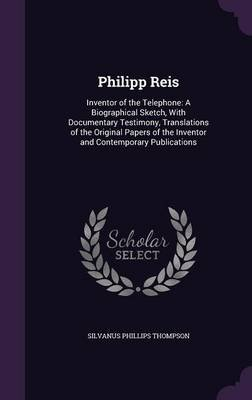 Philipp Reis - Inventor of the Telephone: A Biographical Sketch, with Documentary Testimony, Translations of the Original...