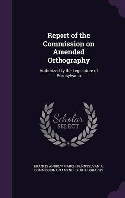Report of the Commission on Amended Orthography - Authorized by the Legislature of Pennsylvania (Hardcover): Francis Andrew...