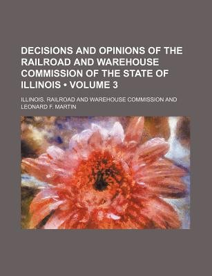 Decisions and Opinions of the Railroad and Warehouse Commission of the State of Illinois (Volume 3) (Paperback): Illinois...