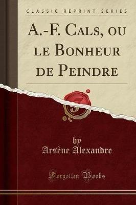 A.-F. Cals, Ou Le Bonheur de Peindre (Classic Reprint) (French, Paperback): Arsene Alexandre
