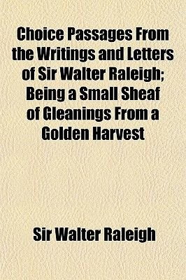 Choice Passages from the Writings and Letters of Sir Walter Raleigh; Being a Small Sheaf of Gleanings from a Golden Harvest...