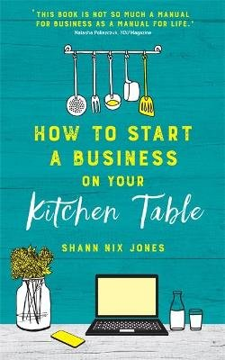 How to Start a Business on Your Kitchen Table (Paperback): Shann Nix Jones
