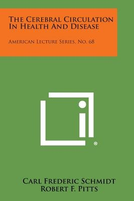 The Cerebral Circulation in Health and Disease - American Lecture Series, No. 68 (Paperback): Carl Frederic Schmidt