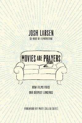 Movies Are Prayers - How Films Voice Our Deepest Longings (Paperback): Josh Larsen
