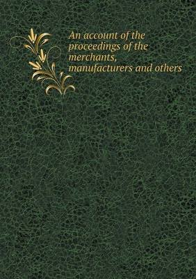 An Account of the Proceedings of the Merchants, Manufacturers and Others (Paperback): Wool Committee (Great Britain)