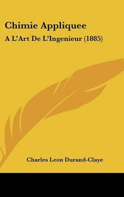 Chimie Appliquee - A L'Art de L'Ingenieur (1885) (English, French, Hardcover): Charles Leon Durand-Claye