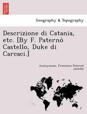Descrizione Di Catania, Etc. [By F. Paterno Castello, Duke Di Carcaci.] (English, Italian, Paperback): Francesco Paterno...
