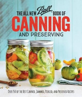 All New Ball (R) Book Of Canning And Preserving: Over 350 of the Best Canned, Jammed, Pickled, and Preserved Recipes...