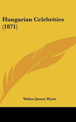 Hungarian Celebrities (1871) (Hardcover): Walter James Wyatt
