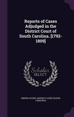 Reports of Cases Adjudged in the District Court of South Carolina. [1792-1809] (Hardcover): United States District Court (South...