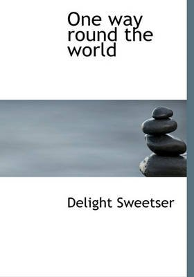 One Way Round the World (Hardcover): Delight Sweetser