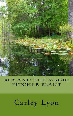 Bea and the Magic Pitcher Plant (Paperback): Carley Lyon