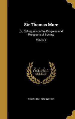 Sir Thomas More - Or, Colloquies on the Progress and Prospects of Society; Volume 2 (Hardcover): Robert 1774-1843 Southey