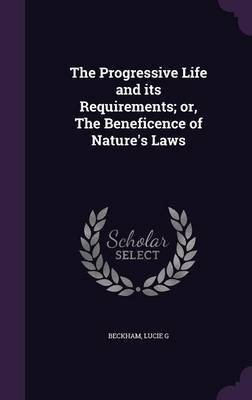 The Progressive Life and Its Requirements; Or, the Beneficence of Nature's Laws (Hardcover): Lucie G Beckham