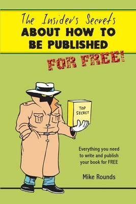 The Insiders Secrets about How to Be Published for Free (Paperback): Mike Rounds
