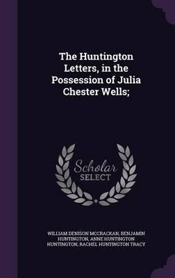 The Huntington Letters, in the Possession of Julia Chester Wells; (Hardcover): William Denison McCrackan, Benjamin Huntington,...