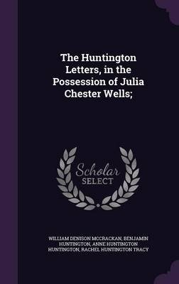 The Huntington Letters, in the Possession of Julia Chester Wells; (Hardcover): William Denison McCrackan, Benjamin Huntington,...