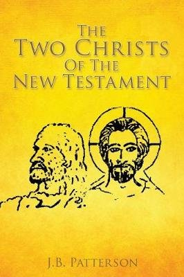 The Two Christs of the New Testament (Paperback): J. B. Patterson