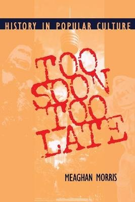 Too Soon Too Late - History in Popular Culture (Paperback): Meaghan Morris