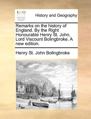 Remarks on the History of England. by the Right Honourable Henry St. John, Lord Viscount Bolingbroke. a New Edition...