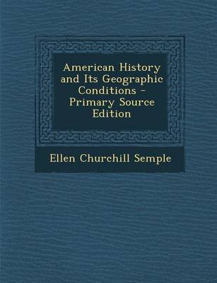 American History and Its Geographic Conditions - Primary Source Edition (Paperback, Primary Source): Ellen Churchill Semple