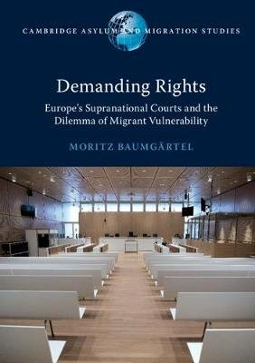 Cambridge Asylum and Migration Studies - Demanding Rights: Europe's Supranational Courts and the Dilemma of Migrant...