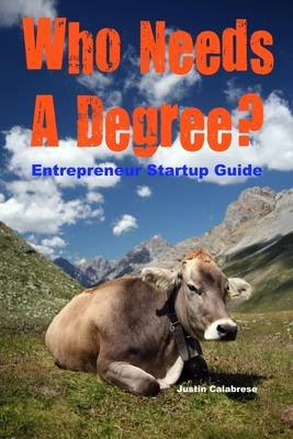 Who Needs a Degree : Entrepreneur Startup Guide (Electronic book text): Justin Calabrese