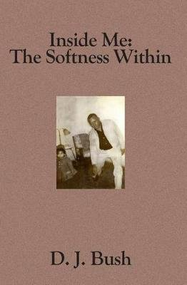 Inside Me - The Softness Within (Paperback): D J Bush