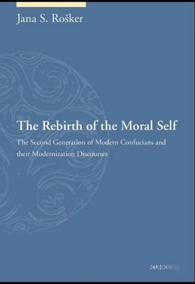 The Rebirth of the Moral Self - The Second Generation of Modern Confucians and Their Modernization Discourses (Hardcover): Jana...