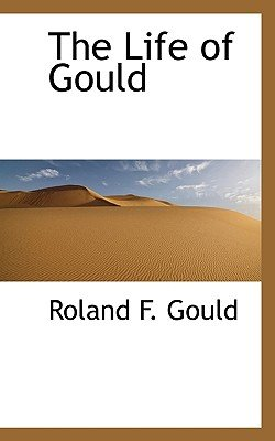 The Life of Gould (Paperback): Roland F. Gould