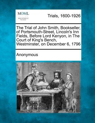 The Trial of John Smith, Bookseller, of Portsmouth-Street, Lincoln's Inn Fields, Before Lord Kenyon, in the Court of...
