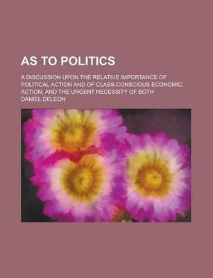 As to Politics; A Discussion Upon the Relative Importance of Political Action and of Class-Conscious Economic, Action, and the...