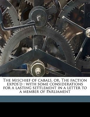 The Mischief of Cabals, Or, the Faction Expos'd - With Some Considerations for a Lasting Settlement in a Letter to a...