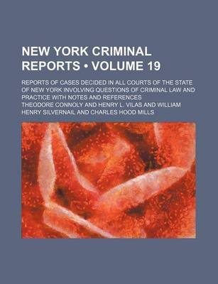 New York Criminal Reports (Volume 19); Reports of Cases Decided in All Courts of the State of New York Involving Questions of...