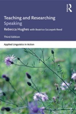 Teaching and Researching Speaking - Third Edition (Electronic book text, 3rd Revised edition): Rebecca Hughes, Beatrice...