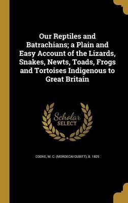 Our Reptiles and Batrachians; A Plain and Easy Account of the Lizards, Snakes, Newts, Toads, Frogs and Tortoises Indigenous to...