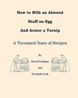 How to Milk an Almond, Stuff an Egg, and Armor a Turnip - A Thousand Years of Recipes (Paperback): David Friedman