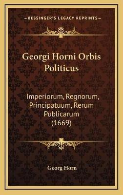 Georgi Horni Orbis Politicus - Imperiorum, Regnorum, Principatuum, Rerum Publicarum (1669) (Latin, Hardcover): Georg Horn