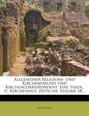 Allgemeiner Religions- Und Kirchenfreund Und Kirchencorrespondent - Eine Theol. U. Kirchenhist. Zeitschr, Volume 18... (German,...