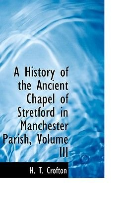 A History of the Ancient Chapel of Stretford in Manchester Parish, Volume III (Paperback): H. T. Crofton