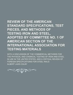 Review of the American Standard Specifications, Test Pieces, and Methods of Testing Iron and Steel, Adopted by Committee No. 1...