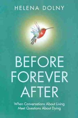 Before forever after - When conversations about living meets questions about dying (Paperback): Helena Dolny