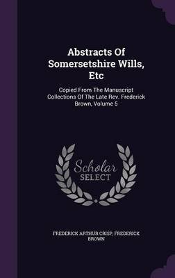 Abstracts of Somersetshire Wills, Etc - Copied from the Manuscript Collections of the Late REV. Frederick Brown, Volume 5...