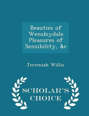 Beauties of Wensleydale Pleasures of Sensibility, &C - Scholar's Choice Edition (Paperback): Jeremiah Willis
