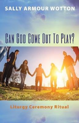 Can God Come Out to Play? (Paperback): Sally Armour Wotton
