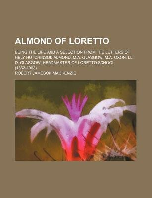 Almond of Loretto; Being the Life and a Selection from the Letters of Hely Hutchinson Almond, M.A. Glasgow M.A. Oxon LL. D....