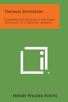 Thomas Jefferson - Champion of Religious Freedom, Advocate of Christian Morals (Paperback): Henry Wilder Foote