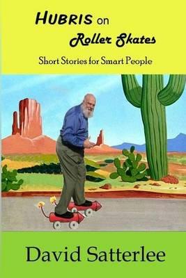 Hubris on Roller Skates - Short Stories for Smart People (Paperback): David Satterlee